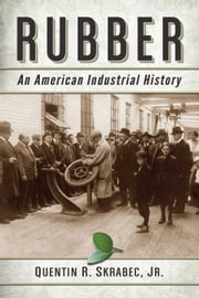 Rubber - An American Industrial History ebook by Quentin R. Skrabec,Jr.