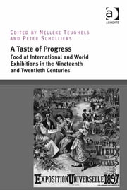 A Taste of Progress: Food at International and World Exhibitions in the Nineteenth and Twentieth Centuries ebook by Dr Nelleke Teughels,Professor Peter Scholliers