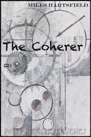 The Coherer - Part 1: The Coherer Series ebook by Miles Hartsfield