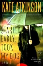 Started Early, Took My Dog - A Novel ebook by Kate Atkinson