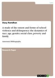 A study of the extent and forms of school violence and delinquency: the dynamics of race, age, gender, social class, poverty and family - Annotated Bibliography ebook by Stacy Ramdhan