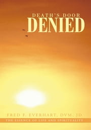 Death's Door Denied - The Man That Should Have Died, Would Have Died, But Could Not Die. ebook by Fred F. Everhart, DVM, JD