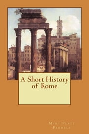 A Short History of Rome (Illustrated) ebook by Mary Platt Parmele