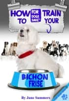 How to Train Your Bichon Frise ebook by June Summers
