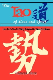 The Tao of Loss and Grief - Lao Tsu's Tao Te Ching Adopted for New Emotions ebook by Pamela Metz