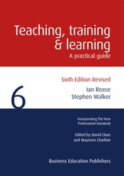 Teaching, Training and Learning - A Practical Guide ebook by Ian Reece, Stephen Walker