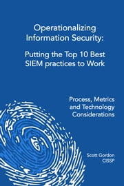 Operationalizing Information Security: Putting the Top 10 SIEM Best Practices to Work ebook by Scott Gordon