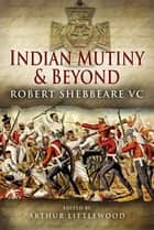 Indian Mutiny and Beyond - Robert Shebbeare VC ebook by Arthur Littlewood