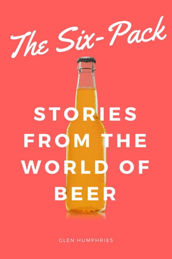 The Six-Pack: Stories from the World of Beer ebook by Glen Humphries