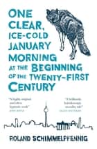 One Clear Ice-cold January Morning at the Beginning of the 21st Century ebook by Roland Schimmelpfennig, Jamie Bulloch