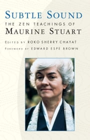 Subtle Sound - The Zen Teachings of Maurine Stuart ebook by Edward Espe Brown,Roko Sherry Chayat