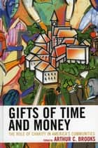 Gifts of Time and Money ebook by Arthur C. Brooks, President, American Enterprise Institute (AEI)
