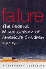 Failure - The Federal Miseducation of America's Children ebook by Vicki Alger