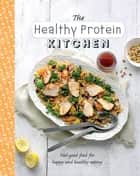 The Healthy Protein Kitchen - Feel-Good Food for Happy and Healthy Eating ebook by Judith Wills, Love Food Editors