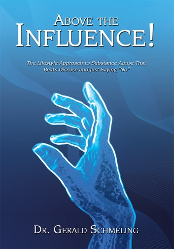 "Above the Influence! - The Lifestyle Approach to Substance Abuse That Beats Disease and Just Saying ""No"" ebook by Dr. Gerald Schmeling Ph.D."