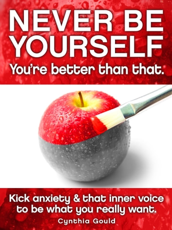Never Be Yourself ‒ You're better than that. - Kick anxiety and that inner voice to be what you really want. ebook by Cynthia Gould