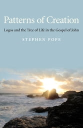 Patterns of Creation - Logos and the Tree of Life in the Gospel of John ebook by Stephen Pope