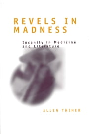 Revels in Madness - Insanity in Medicine and Literature ebook by Allen Thiher