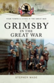 Grimsby in the Great War ebook by Wade, Stephen