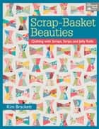 Scrap-Basket Beauties - Quilting with Scraps, Strips, and Jelly Rolls ebook by Kim Brackett