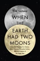 When the Earth Had Two Moons - Cannibal Planets, Icy Giants, Dirty Comets, Dreadful Orbits, and the Origins of the Night Sky ebook by Erik Asphaug