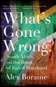 What's Gone Wrong? - South Africa on the Brink of Failed Statehood ebook by Alex Boraine