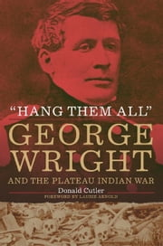 """Hang Them All"" - George Wright and the Plateau Indian War, 1858 ebook by Donald L. Cutler, Laurie Arnold"