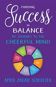 Finding Success in Balance - My Journey to The Cheerful Mind ebook by Apryl Zarate Schlueter