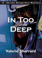 In Too Deep - A Shelby Belgarden Mystery ebook by Valerie Sherrard