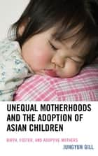 Unequal Motherhoods and the Adoption of Asian Children - Birth, Foster, and Adoptive Mothers ebook by Jungyun Gill