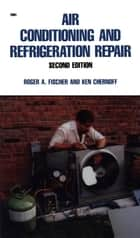 Air Conditioning and Refrigeration Repair ebook by Roger Fischer