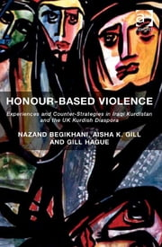 Honour-Based Violence - Experiences and Counter-Strategies in Iraqi Kurdistan and the UK Kurdish Diaspora ebook by Dr Aisha K Gill,Dr Nazand Begikhani,Professor Gill Hague
