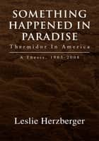 Something Happened in Paradise: Thermidor in America - A Thesis, 1963-2008 eBook by Leslie Herzberger
