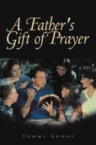 A Father's Gift of Prayer ebook by Tommy Boone