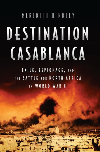 Destination Casablanca - Exile, Espionage, and the Battle for North Africa in World War II ebook by Meredith Hindley