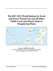 The 2007-2012 World Outlook for Fresh and Frozen Primal Cuts and All Other Edible Lamb and Mutton Made in Slaughtering Plants ebook by ICON Group International, Inc.