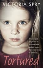 Tortured - Abused and neglected by Britain's most sadistic mum. This is my story of survival. ebook by Victoria Spry