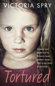 Tortured - Abused and neglected by Britain's most sadistic mum. This is my story of survival. ebook by Kobo.Web.Store.Products.Fields.ContributorFieldViewModel