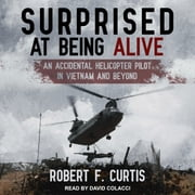 Surprised at Being Alive - An Accidental Helicopter Pilot in Vietnam and Beyond audiobook by Robert F. Curtis