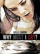 Why Must I Cry? ebook by Kayla D. Johnson