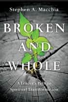 Broken and Whole - A Leader's Path to Spiritual Transformation ebook by Stephen A. Macchia