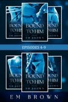 Bound to Him: Episodes 4-9 Bundle ebook by Em Brown