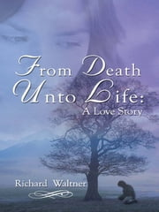 From Death Unto Life - A Love Story ebook by Richard Waltner