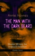 THE MAN WITH THE DARK BEARD – Murder Mystery for Inspector Stoddart (Thriller Classic) - From the Renowned Author of The Bungalow Mystery, The Blue Diamond, The Abbey Court Murder and Who Killed Charmian Karslake? 電子書 by Annie Haynes