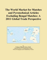 The World Market for Matches and Pyrotechnical Articles Excluding Bengal Matches: A 2011 Global Trade Perspective ebook by ICON Group International, Inc.