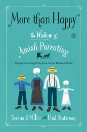 More than Happy - The Wisdom of Amish Parenting ebook by Serena B. Miller,Paul Stutzman