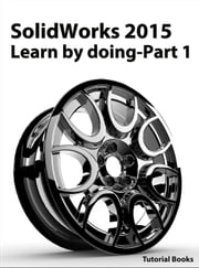 SolidWorks 2015 Learn by doing-Part 1 (Parts, Assembly, Drawings, and Sheet Metal) ebook by Tutorial Books