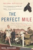 The Perfect Mile - Three Athletes, One Goal, and Less Than Four Minutes to Achieve It ebook by Neal Bascomb