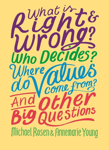 What is Right and Wrong? Who Decides? Where Do Values Come From? And Other Big Questions ebook by Michael Rosen,Annemarie Young