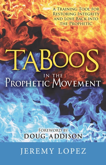 Taboos In The Prophetic Movement: A Training Tool for Restoring Integrity and Love Back into the Prophetic ebook by Jeremy Lopez